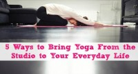 5 Ways to Bring Yoga From the Studio to Your Everyday Life