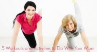 5 Workouts and Activities to Do With Your Mom